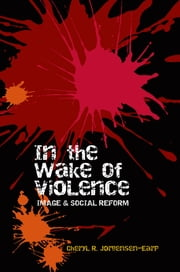 In the Wake of Violence: Image & Social Reform ebook by Cheryl R. Jorgensen-Earp