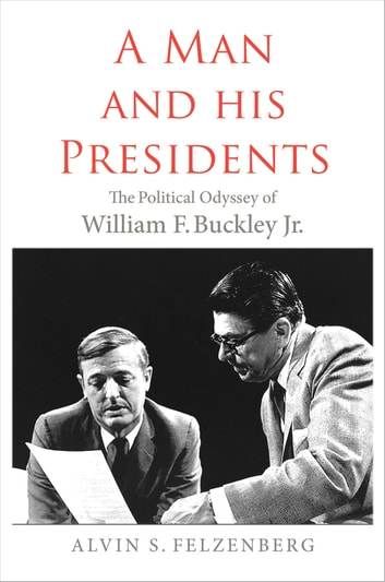 A Man and His Presidents - The Political Odyssey of William F. Buckley Jr. ebook by Alvin Felzenberg