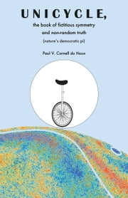 Unicycle, the Book of Fictitious Symmetry and Non-Random Truth - (Nature's Democratic Pi) ebook by Paul V. Cornell du Houx