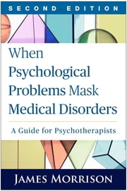 When Psychological Problems Mask Medical Disorders, Second Edition - A Guide for Psychotherapists ebook by James Morrison, MD