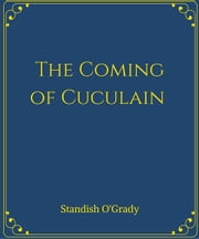 The Coming of Cuculain ebook by Standish O'grady