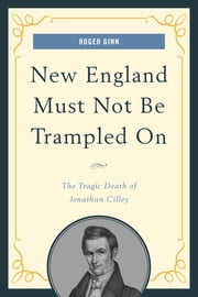 New England Must Not Be Trampled On - The Tragic Death of Jonathan Cilley ebook by Roger Ginn