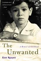 The Unwanted - A Memoir of Childhood eBook by Kien Nguyen