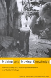 Making and Moving Knowledge - Interdisciplinary and Community-based Research in a World on the Edge ebook by John Sutton Lutz,Barbara Neis