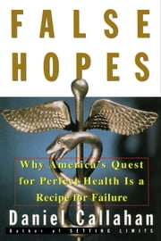 False Hopes - Why America's Quest for Perfect Health is a Recipe for Failure ebook by Daniel Callahan