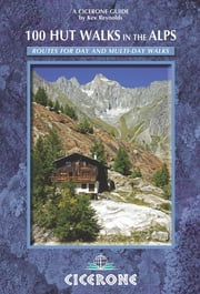 100 Hut Walks in the Alps - Routes for day and multi-day walks ebook by Kev Reynolds