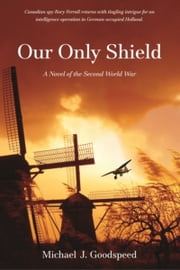 Our Only Shield - A Novel of the Second World War ebook by Lt. Col. (Ret). Michael J. Goodspeed
