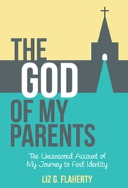 The God of My Parents: The Uncensored Account of My Journey to Find Identity ebook by Liz G. Flaherty