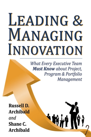 Leading & Managing Innovation: What Every Executive Team Must Know about Project, Program & Portfolio Management ebook by Shane C. Archibald