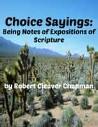 Choice Sayings - Being Notes of Expositions of the Scriptures ebook by Robert Cleaver Chapman