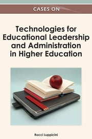 Cases on Technologies for Educational Leadership and Administration in Higher Education ebook by Rocci Luppicini