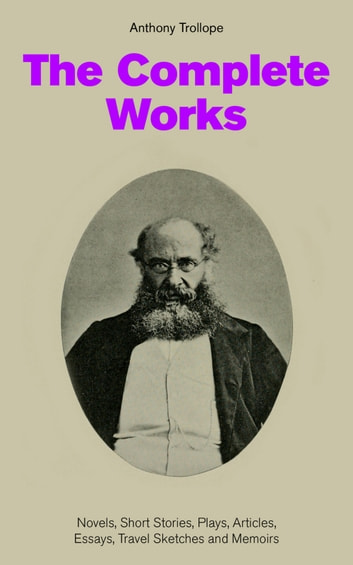 The Complete Works: Novels, Short Stories, Plays, Articles, Essays, Travel Sketches and Memoirs - The Chronicles of Barsetshire + The Palliser Novels + The Warden + Doctor Thorne + Framley Parsonage + The Small House at Allington + Can You Forgive Her? + The Prime Minister… 電子書 by Anthony Trollope