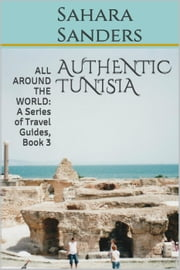 Authentic Tunisia - All Around The World: A Series Of Travel Guides, #3 ebook by Sahara S. Sanders
