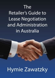 The Retailer's Guide to Lease Negotiation and Administration in Australia ebook by Hymie Zawatzky