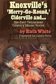 """Knoxville's 'Merry-Go-Round,' Ciderville and . . . the East TN Country Music Scene"" ebook by Ruth White"