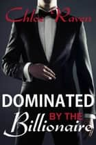 Dominated by the Billionaire - BDSM Billionaire ebook by Chloe Raven