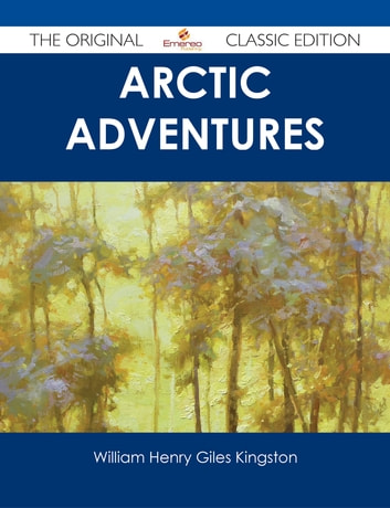 Arctic Adventures - The Original Classic Edition ebook by William Henry Giles Kingston