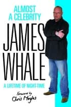 Almost a Celebrity - A Lifetime of Night-Time ebook by James Whale