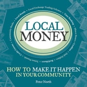 Local Money: How to Make It Happen in Your Community ebook by North, Peter