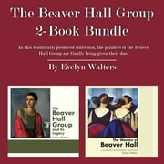 The Beaver Hall Group 2-Book Bundle - The Women of Beaver Hall / The Beaver Hall Group and Its Legacy ebook by Evelyn Walters