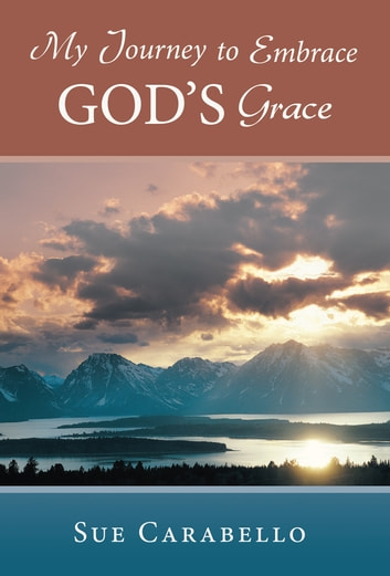 My Journey to Embrace God's Grace ebook by Sue Carabello