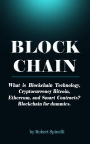 Blockchain What is Blockchain Technology, Cryptocurrency Bitcoin, Ethereum, and Smart Contracts? Blockchain for dummies. ebook by Robert Spinelli