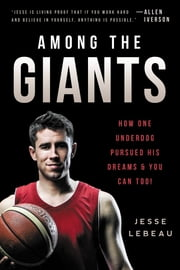 Among the Giants - How One Underdog Pursued His Dreams & You Can Too! ebook by Jesse LeBeau