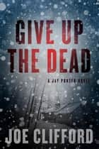 Give Up the Dead - A Jay Porter Novel ebook by Joe Clifford