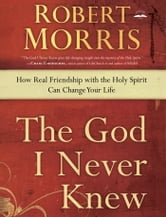 The God I Never Knew - How Real Friendship with the Holy Spirit Can Change Your Life ebook by Robert Morris