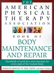 The American Physical Therapy Association Book of Body Repair and Maintenance - Hundreds of Stretches and Exercises for Every Part of the Human Body ebook by Steve Vickery,Marilyn Moffat