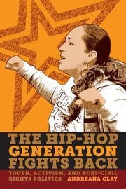 The Hip-Hop Generation Fights Back - Youth, Activism and Post-Civil Rights Politics ebook by Andreana Clay