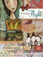 Taking Flight: Inspiration And Techniques To Give Your Creative Spirit Wings ebook by Kelly Rae Roberts