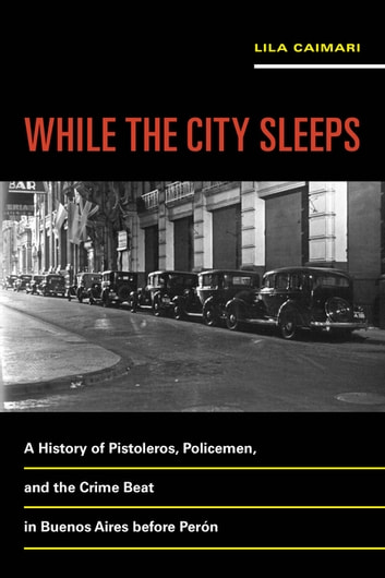 While the City Sleeps - A History of Pistoleros, Policemen, and the Crime Beat in Buenos Aires before Perón ebook by Lila Caimari