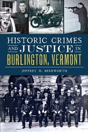 Historic Crimes and Justice in Burlington, Vermont ebook by Jeffrey H. Beerworth