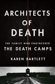 Architects of Death - The Family Who Engineered the Death Camps ebook by Karen Bartlett