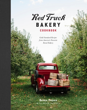 Red Truck Bakery Cookbook - Gold-Standard Recipes from America's Favorite Rural Bakery ebook by Brian Noyes,Nevin Martell