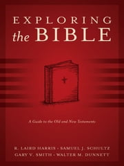 Exploring the Bible: A Guide to the Old and New Testaments ebook by R. Laird Harris,Walter M. Dunnett,Samuel J. Schultz,Gary V. Smith