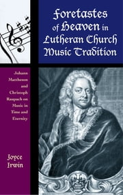 Foretastes of Heaven in Lutheran Church Music Tradition - Johann Mattheson and Christoph Raupach on Music in Time and Eternity ebook by Joyce L. Irwin