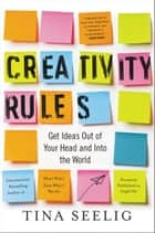 Creativity Rules - Get Ideas Out of Your Head and into the World ebook by Tina Seelig