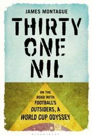 Thirty-One Nil - On the Road With Football's Outsiders: A World Cup Odyssey ebook by James Montague