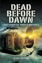 Dead Before Dawn - A Heavy Bomber Tail-gunner in World War II ebook by