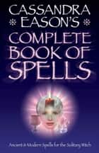 Cassandra Easons' Complete Book of Spells ebook by Cassandra Eason