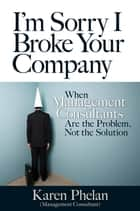I'm Sorry I Broke Your Company - When Management Consultants Are the Problem, Not the Solution ebook by