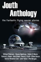 Jouth Anthology: the Fantastic Flying saucer stories ebook by Eddie D. Moore,Patrick S. Baker,Steven Spellman,Ken Green,Kevin J. Guhl,Claire Davon,Vonnie Winslow Crist,John Taloni,Phil Morgan,William Petersen
