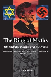 The Ring of Myths - The Israelis, Wagner and the Nazis ebook by Na'ama Sheffi