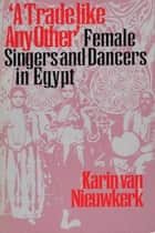 A Trade like Any Other - Female Singers and Dancers in Egypt ebook by Karin van Nieuwkerk