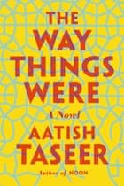 The Way Things Were - A Novel ebook by Aatish Taseer