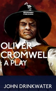 Oliver Cromwell: A Play ebook by John Drinkwater