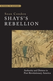Shays's Rebellion - Authority and Distress in Post-Revolutionary America ebook by Sean Condon