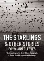 The Starlings & Other Stories - A Murder Squad & Accomplices Anthology ebook by Ann Cleeves, Cath Staincliffe, Martin Edwards